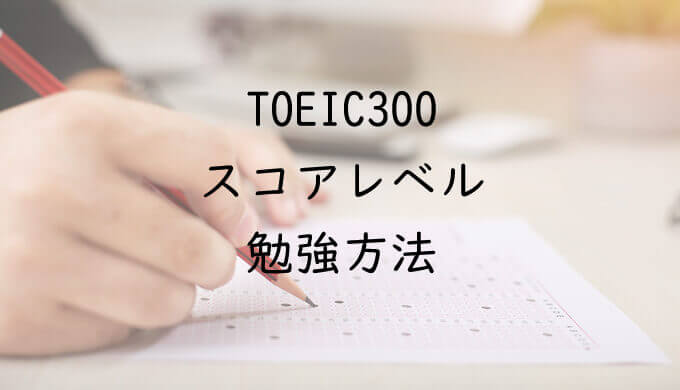 TOEIC300点台のスコアレベルと勉強方法