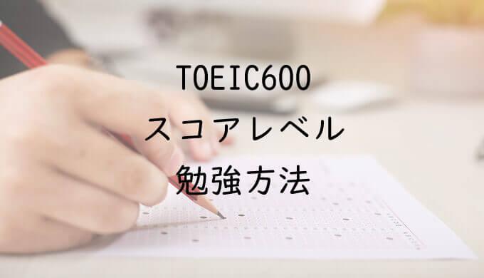 TOEIC600点台のスコアレベルと勉強方法